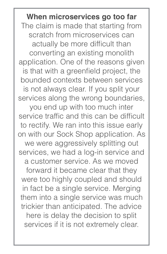 When microservices go too far The claim is made that starting from scratch from microservices can actually be more difficult than converting an existing monolith application. One of the reasons given is that with a greenfield project, the bounded contexts between services is not always clear. If you split your services along the wrong boundaries, you end up with too much inter service traffic and this can be difficult to rectify. We ran into this issue early on with our Sock Shop application. As we were aggressively splitting out services, we had a log-in service and a customer service. As we moved forward it became clear that they were too highly coupled and should in fact be a single service. Merging them into a single service was much trickier than anticipated. The advice here is delay the decision to split services if it is not extremely clear.
