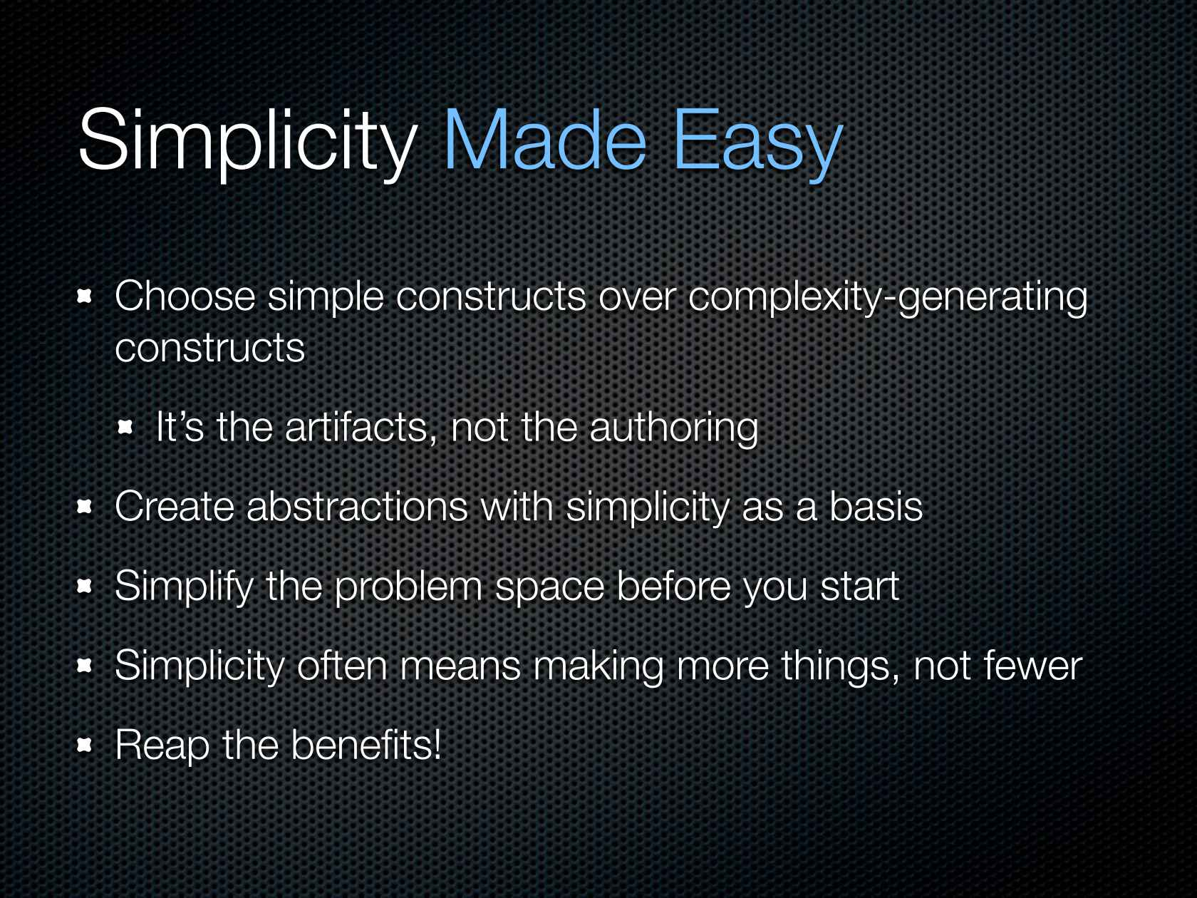 Choose simple constructs over complexity-generating constructs; It's the artifacts, not the authoring; Create abstractions with simplicity as a basis; Simplify the problem space before you start; Simplicity often means making more things, not fewer; Reap the benefits!