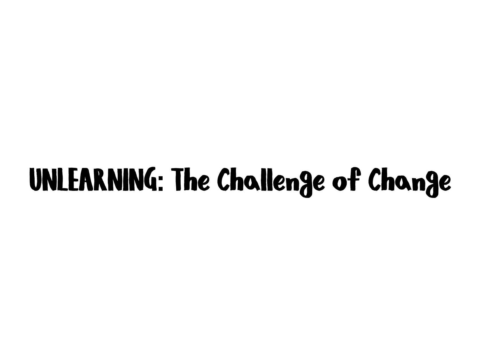 unlearning the challenge of change